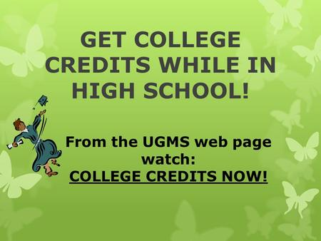 GET COLLEGE CREDITS WHILE IN HIGH SCHOOL! From the UGMS web page watch: COLLEGE CREDITS NOW!