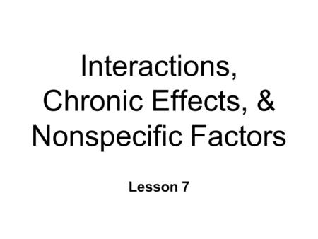 Interactions, Chronic Effects, & Nonspecific Factors Lesson 7.