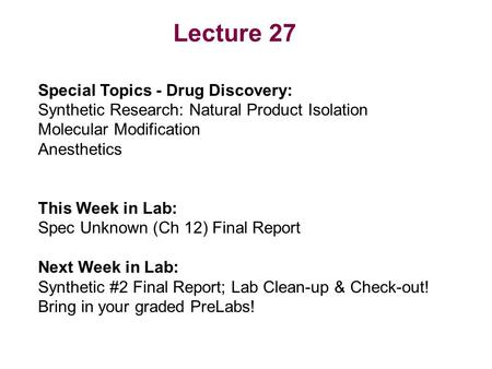Lecture 27 Special Topics - Drug Discovery: Synthetic Research: Natural Product Isolation Molecular Modification Anesthetics This Week in Lab: Spec Unknown.