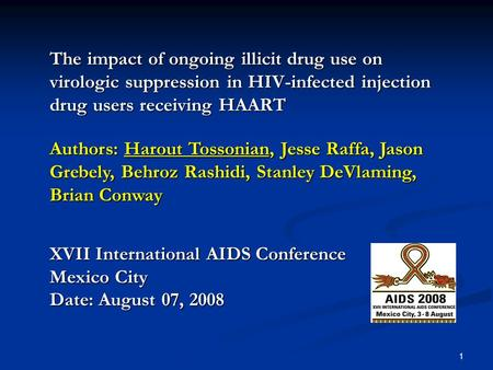 1 The impact of ongoing illicit drug use on virologic suppression in HIV-infected injection drug users receiving HAART Authors: Harout Tossonian, Jesse.