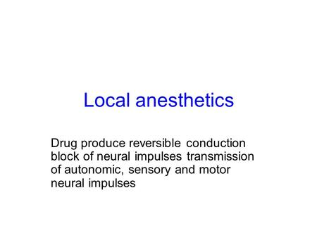 Local anesthetics Drug produce reversible conduction block of neural impulses transmission of autonomic, sensory and motor neural impulses.