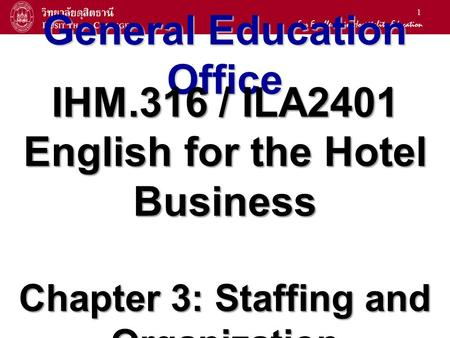 1 General Education Office IHM.316 / ILA2401 English for the Hotel Business Chapter 3: Staffing and Organization.