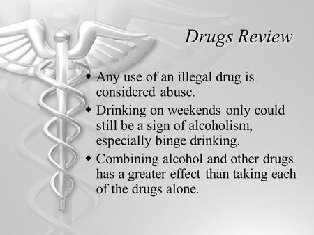 Drugs Review  Any use of an illegal drug is considered abuse.  Drinking on weekends only could still be a sign of alcoholism, especially binge drinking.