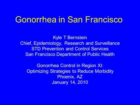 Gonorrhea in San Francisco Kyle T Bernstein Chief, Epidemiology, Research and Surveillance STD Prevention and Control Services San Francisco Department.