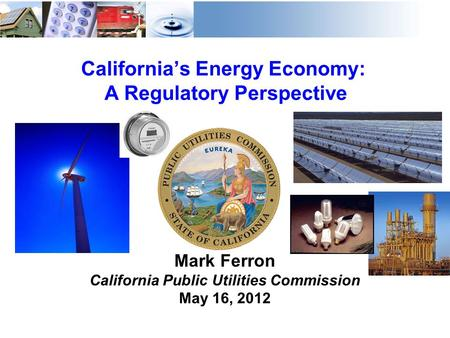 1 California's Energy Economy: A Regulatory Perspective Mark Ferron California Public Utilities Commission May 16, 2012.