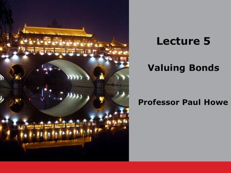 Lecture 5 Valuing Bonds Professor Paul Howe. Professor Paul Howe.5-2 Lecture Outline 5.1 Bond Cash Flows, Prices, and Yields 5.2 Dynamic Behavior of Bond.
