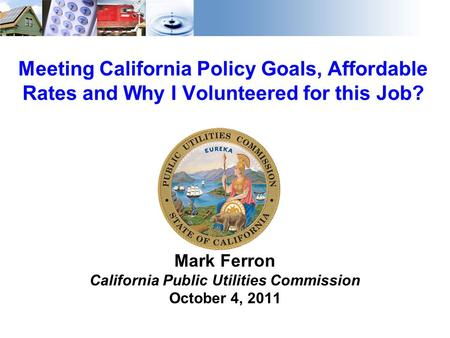 1 Meeting California Policy Goals, Affordable Rates and Why I Volunteered for this Job? Mark Ferron California Public Utilities Commission October 4, 2011.