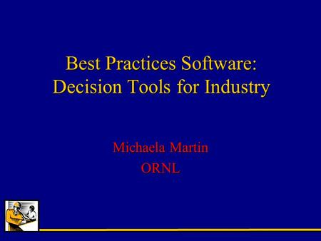 Best Practices Software: Decision Tools for Industry Michaela Martin ORNL.