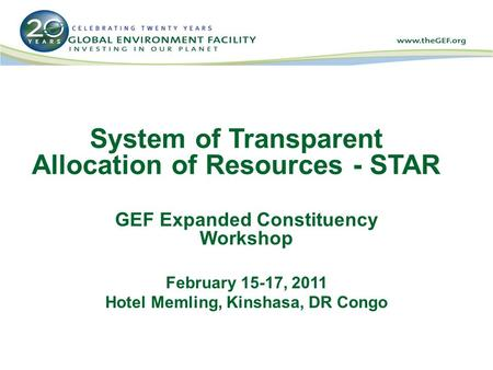 System of Transparent Allocation of Resources - STAR GEF Expanded Constituency Workshop February 15-17, 2011 Hotel Memling, Kinshasa, DR Congo.