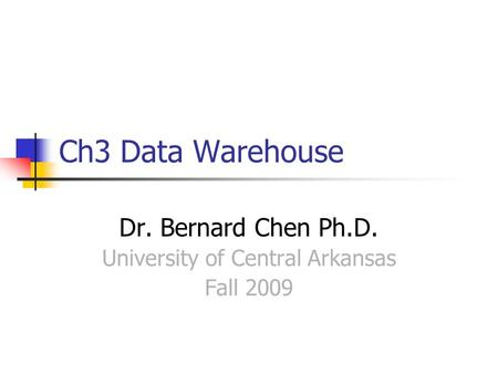 Ch3 Data Warehouse Dr. Bernard Chen Ph.D. University of Central Arkansas Fall 2009.