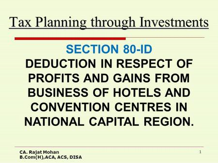 CA. Rajat Mohan B.Com(H),ACA, ACS, DISA 1 Tax Planning through Investments SECTION 80-ID DEDUCTION IN RESPECT OF PROFITS AND GAINS FROM BUSINESS OF HOTELS.