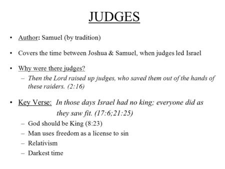 JUDGES Author: Samuel (by tradition) Covers the time between Joshua & Samuel, when judges led Israel Why were there judges? –Then the Lord raised up judges,