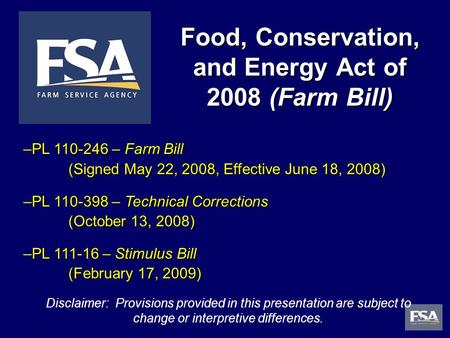 1 Food, Conservation, and Energy Act of 2008 (Farm Bill) Disclaimer: Provisions provided in this presentation are subject to change or interpretive differences.