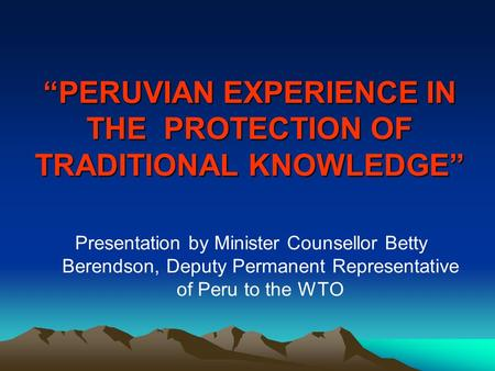 """PERUVIAN EXPERIENCE IN THE PROTECTION OF TRADITIONAL KNOWLEDGE"" Presentation by Minister Counsellor Betty Berendson, Deputy Permanent Representative of."