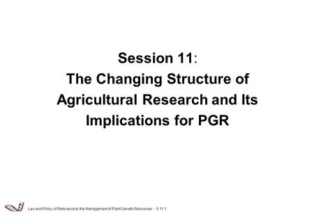 Law and Policy of Relevance to the Management of Plant Genetic Resources - 5.11.1 Session 11: The Changing Structure of Agricultural Research and Its Implications.