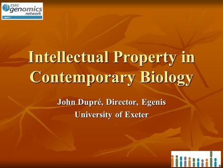 Intellectual Property in Contemporary Biology John Dupré, Director, Egenis University of Exeter.