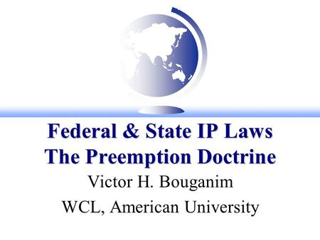 Federal & State IP Laws The Preemption Doctrine Victor H. Bouganim WCL, American University.