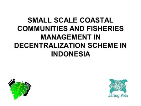 SMALL SCALE COASTAL COMMUNITIES AND FISHERIES MANAGEMENT IN DECENTRALIZATION SCHEME IN INDONESIA.