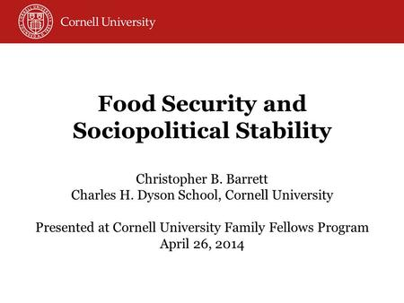 Food Security and Sociopolitical Stability Christopher B. Barrett Charles H. Dyson School, Cornell University Presented at Cornell University Family Fellows.