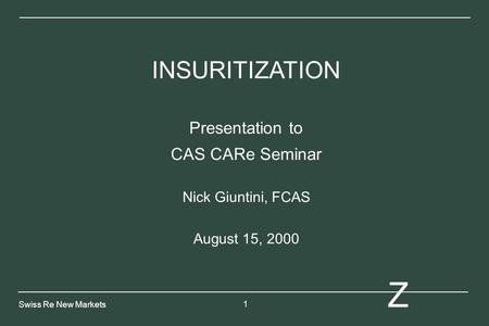 1 Z Swiss Re New Markets INSURITIZATION Presentation to CAS CARe Seminar Nick Giuntini, FCAS August 15, 2000.