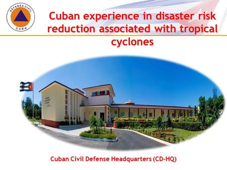 Cuban Civil Defense Headquarters (CD-HQ) Cuban experience in disaster risk reduction associated with tropical cyclones.