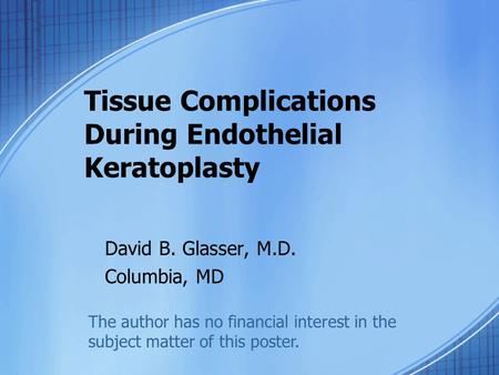 Tissue Complications During Endothelial Keratoplasty David B. Glasser, M.D. Columbia, MD The author has no financial interest in the subject matter of.