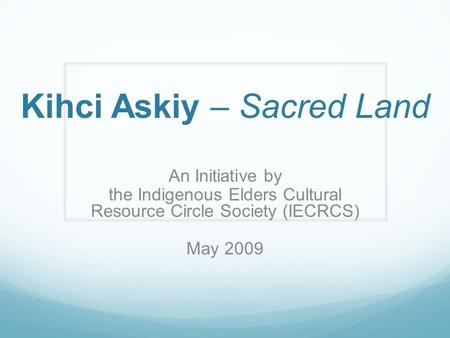 Kihci Askiy – Sacred Land An Initiative by the Indigenous Elders Cultural Resource Circle Society (IECRCS) May 2009.