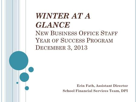 WINTER AT A GLANCE N EW B USINESS O FFICE S TAFF Y EAR OF S UCCESS P ROGRAM D ECEMBER 3, 2013 Erin Fath, Assistant Director School Financial Services Team,