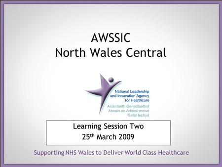 Supporting NHS Wales to Deliver World Class Healthcare AWSSIC North Wales Central Learning Session Two 25 th March 2009.