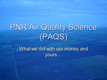 PNR Air Quality Science (PAQS) What we did with our money and yours…