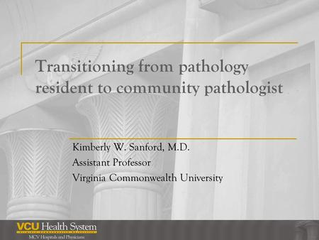 Transitioning from pathology resident to community pathologist Kimberly W. Sanford, M.D. Assistant Professor Virginia Commonwealth University.