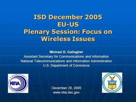 ISD December 2005 EU-US Plenary Session: Focus on Wireless Issues Michael D. Gallagher Assistant Secretary for Communications and Information National.