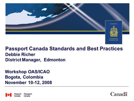 Workshop OAS/ICAO Bogota, Colombia November 10-12, 2008 Passport Canada Standards and Best Practices Debbie Richer District Manager, Edmonton.