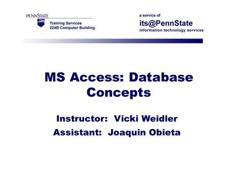 MS Access: Database Concepts Instructor: Vicki Weidler Assistant: Joaquin Obieta.