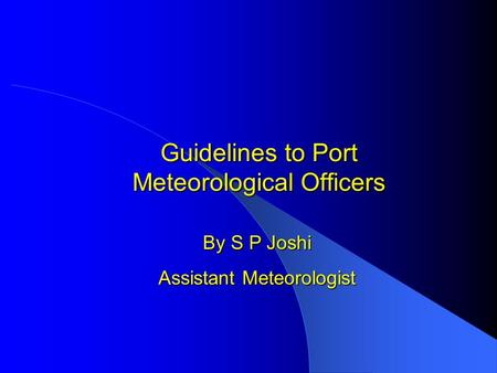 Guidelines to Port Meteorological Officers By S P Joshi Assistant Meteorologist.