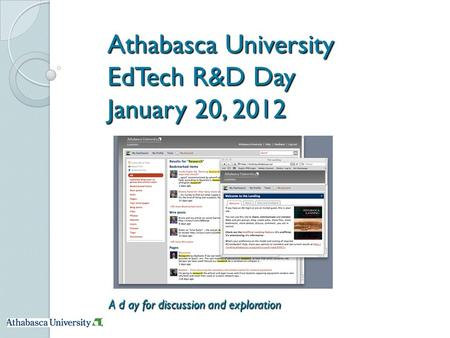 Athabasca University EdTech R&D Day January 20, 2012 A d ay for discussion and exploration.