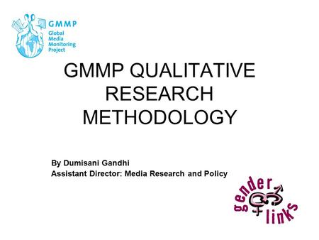 GMMP QUALITATIVE RESEARCH METHODOLOGY By Dumisani Gandhi Assistant Director: Media Research and Policy.