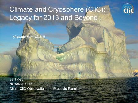 Climate and Cryosphere (CliC): Legacy for 2013 and Beyond Jeff Key NOAA/NESDIS Chair, CliC Observation and Products Panel (Agenda item 12.3.4)
