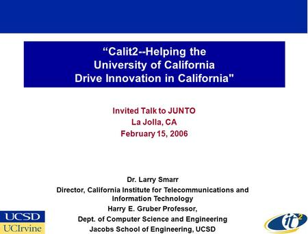 """Calit2--Helping the University of California Drive Innovation in California Invited Talk to JUNTO La Jolla, CA February 15, 2006 Dr. Larry Smarr Director,"