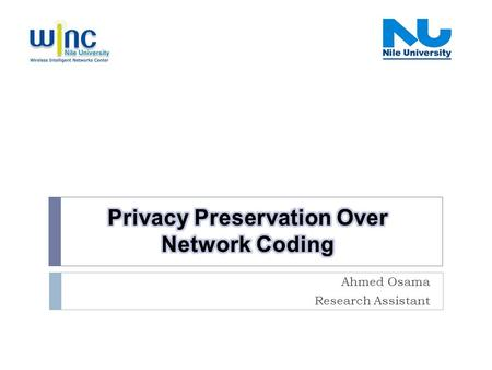 Ahmed Osama Research Assistant. Presentation Outline Winc- Nile University- Privacy Preserving Over Network Coding 2  Introduction  Network coding 