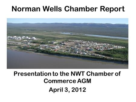 Presentation to the NWT Chamber of Commerce AGM April 3, 2012 Norman Wells Chamber Report.