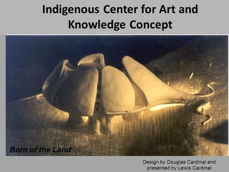 Indigenous Center for Art and Knowledge Concept Design by Douglas Cardinal and presented by Lewis Cardinal Born of the Land.