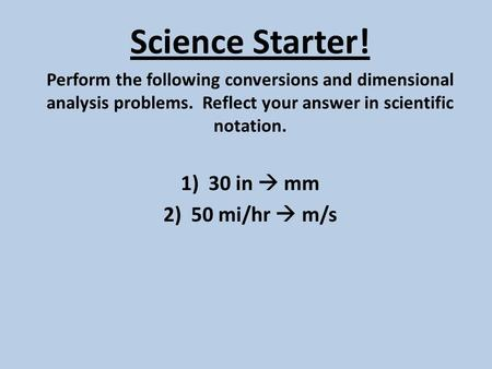 Science Starter! Perform the following conversions and dimensional analysis problems. Reflect your answer in scientific notation. 1)30 in  mm 2)50 mi/hr.