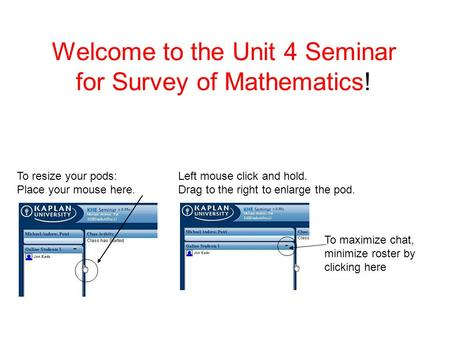 Welcome to the Unit 4 Seminar for Survey of Mathematics! To resize your pods: Place your mouse here. Left mouse click and hold. Drag to the right to enlarge.