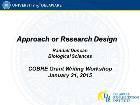 Approach or Research Design Randall Duncan Biological Sciences COBRE Grant Writing Workshop January 21, 2015.