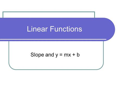 Linear Functions Slope and y = mx + b. Remember Slope… Slope is represented by m m = 0 Horizontal Line Vertical Line Slope up to the right Slope up to.
