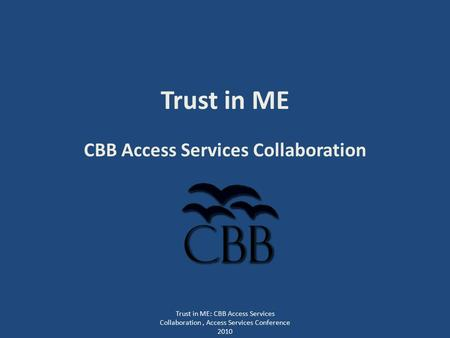 Trust in ME CBB Access Services Collaboration Trust in ME: CBB Access Services Collaboration, Access Services Conference 2010.