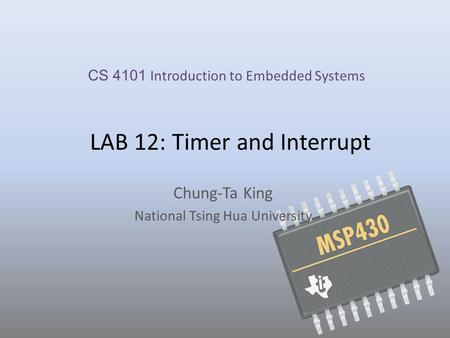 LAB 12: Timer and Interrupt Chung-Ta King National Tsing Hua University CS 4101 Introduction to Embedded Systems.