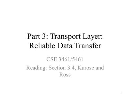 Part 3: Transport Layer: Reliable Data Transfer CSE 3461/5461 Reading: Section 3.4, Kurose and Ross 1.
