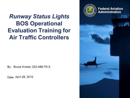 By: Date: Federal Aviation Administration Runway Status Lights BOS Operational Evaluation Training for Air Traffic Controllers Bruce Kinsler, 202-488-7513.
